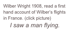 Wilber Wright 1908, read a first hand account of Wilber's flights in France. (click picture)